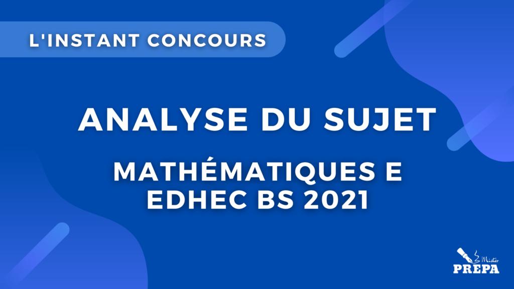 maths E EDHEC BS  analyse du sujet concours 2021